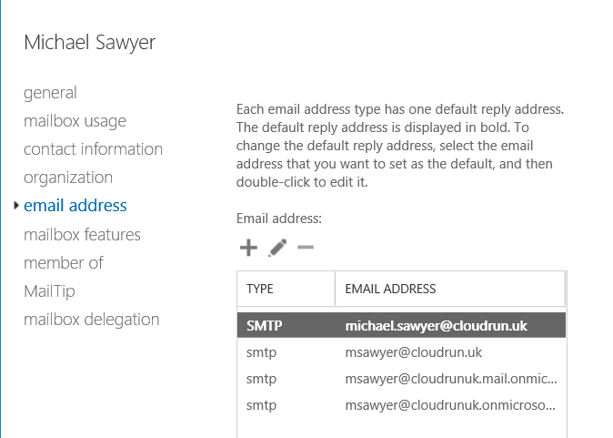 Machine generated alternative text: Michael Sawyer  general  mailbox usage  contact information  organization  email address  mailbox features  member of  Mail Tip  mailbox delegation  Each email address type has one default reply address.  The default reply address is displayed in bold. To  change the default reply address, select the email  address that you want to set as the default, and then  double-click to edit it.  Email address:  TYPE  SMTP  smtp  smtp  smtp  EMAIL ADDRESS  michael.sawyer@cloudrun.uk  msawyer@cloudrun.uk  msawyer@cloudrunukmail.onmic...  msawyer@cloudrunukonmicroso